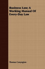 ksiazka tytuł: Business Law; A Working Manual Of Every-Day Law autor: Conyngton Thomas