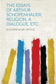 The Essays of Arthur Schopenhauer; Religion, a Dialogue, Etc., Arthur Schopenhauer