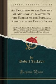 An Exposition of the Practice of Affusing Cold Water on the Surface of the Body, as a Remedy for the Cure of Fever, Jackson Robert