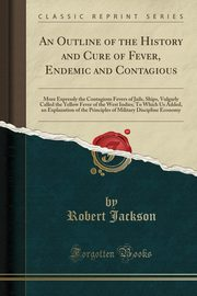 An Outline of the History and Cure of Fever, Endemic and Contagious, Jackson Robert