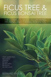 Ficus Tree and Ficus Bonsai Tree. The Complete Guide to Growing, Pruning and Caring for Ficus. Top Varieties, Brook Bernard