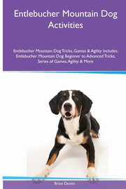 Entlebucher Mountain Dog  Activities Entlebucher Mountain Dog Tricks, Games & Agility. Includes, Davies Brian