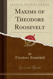 Maxims of Theodore Roosevelt (Classic Reprint), Roosevelt Theodore
