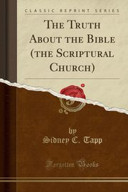 The Truth About the Bible (the Scriptural Church) (Classic Reprint), Tapp Sidney C.