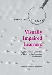 Visually Impaired Learners and Selected Correlates of Their Foreign Language Achievement, Jedynak Małgorzata
